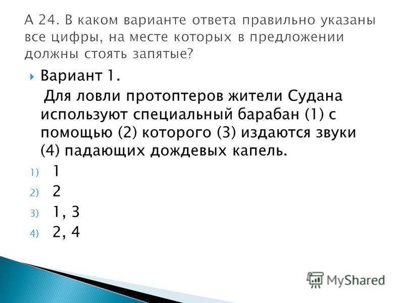 Вариант 1. Для ловли протоптеров жители Судана используют специальный барабан (1) с помощью (2) которого (3) издаются звуки (4) падающих дождевых капель. 1) 1 2) 2 3) 1, 3 4) 2, 4