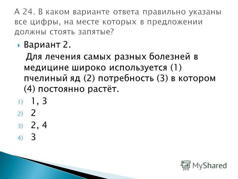 Вариант 2. Для лечения самых разных болезней в медицине широко используется (1) пчелиный яд (2) потребность (3) в котором (4) постоянно растёт. 1) 1, 3 2) 2 3) 2, 4 4) 3