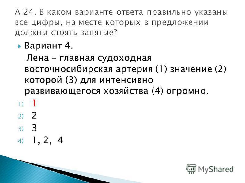 Вариант 4. Лена – главная судоходная восточносибирская артерия (1) значение (2) которой (3) для интенсивно развивающегося хозяйства (4) огромно. 1) 1 2) 2 3) 3 4) 1, 2, 4