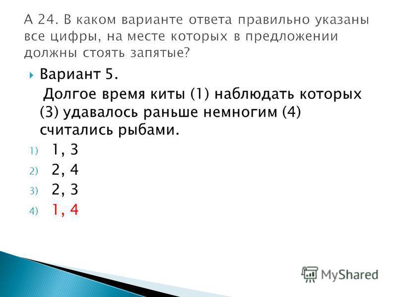 Вариант 5. Долгое время киты (1) наблюдать которых (3) удавалось раньше немногим (4) считались рыбами. 1) 1, 3 2) 2, 4 3) 2, 3 4) 1, 4