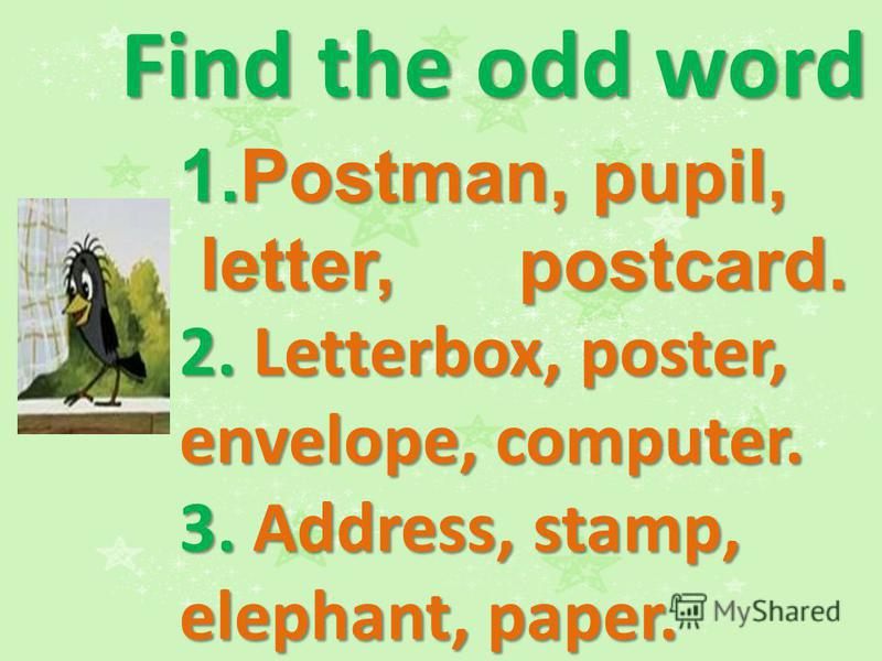 Find the odd word 1.Postman, pupil, letter, postcard. letter, postcard. 2. Letterbox, poster, envelope, computer. 3. Address, stamp, elephant, paper.
