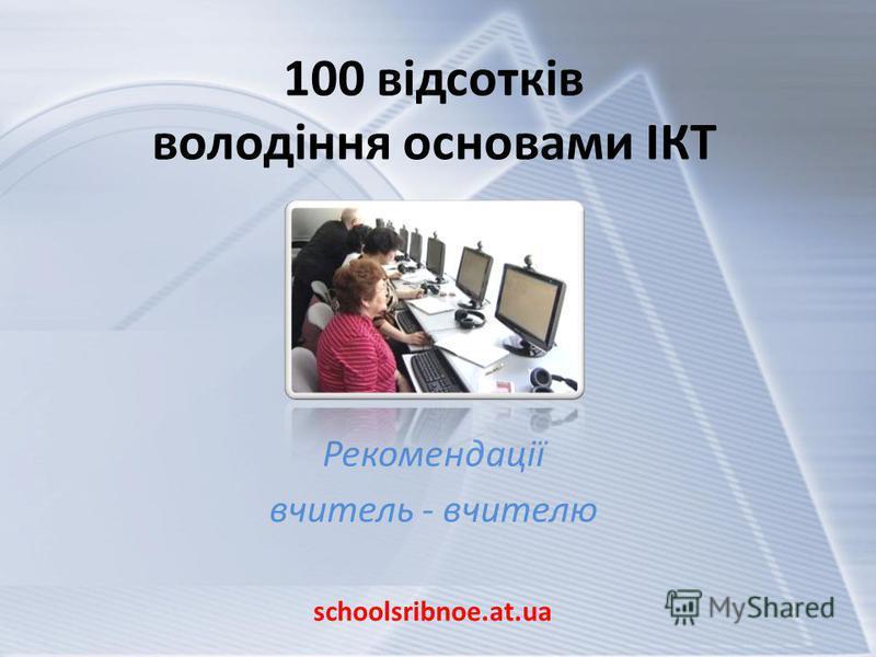 100 відсотків володіння основами ІКТ Рекомендації вчитель - вчителю schoolsribnoe.at.ua