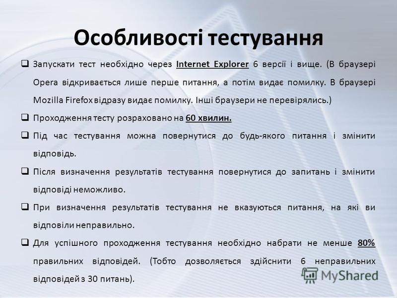 Особливості тестування Запускати тест необхідно через Internet Explorer 6 версії і вище. (В браузері Opera відкривається лише перше питання, а потім видає помилку. В браузері Mozilla Firefox відразу видає помилку. Інші браузери не перевірялись.) Прох
