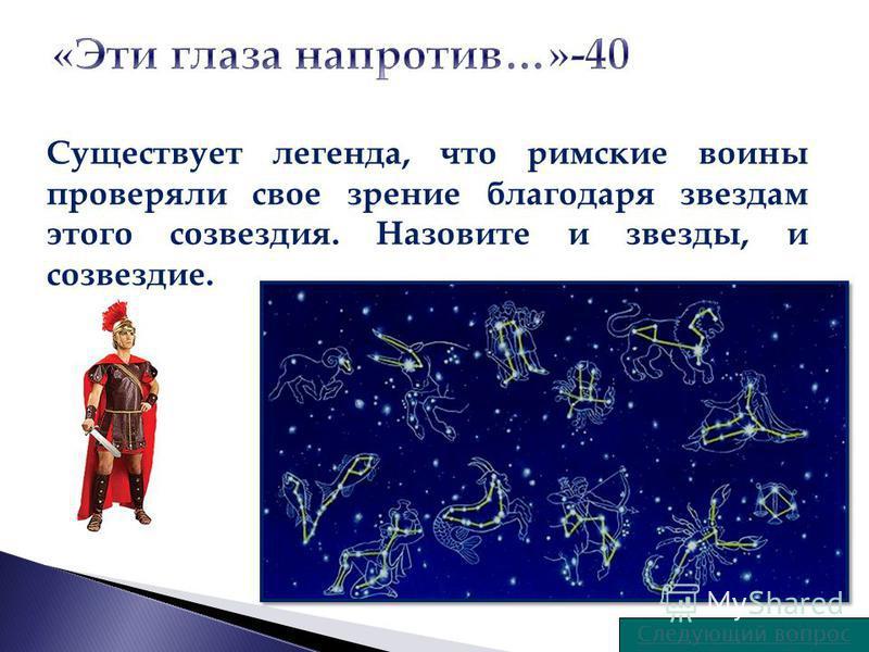 Следующий вопрос Существует легенда, что римские воины проверяли свое зрение благодаря звездам этого созвездия. Назовите и звезды, и созвездие.