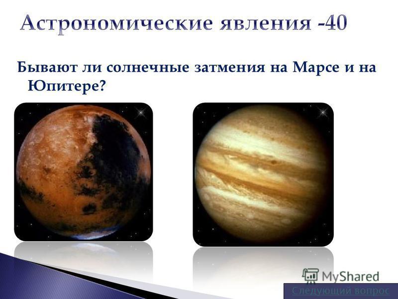 Бывают ли солнечные затмения на Марсе и на Юпитере? Следующий вопрос