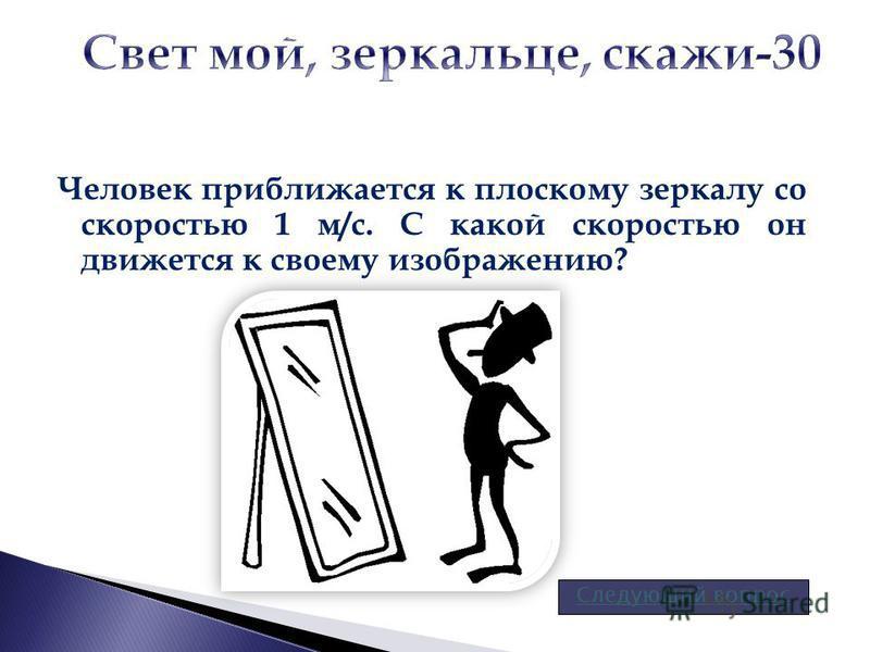 Человек приближается к плоскому зеркалу со скоростью 1 м/с. С какой скоростью он движется к своему изображению? Следующий вопрос