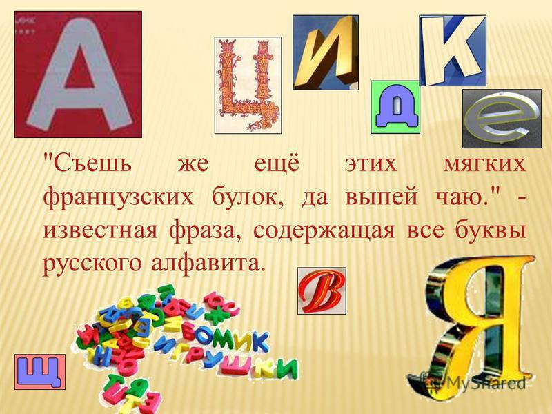 Съешь же ещё этих мягких французских булок, да выпей чаю. - известная фраза, содержащая все буквы русского алфавита.