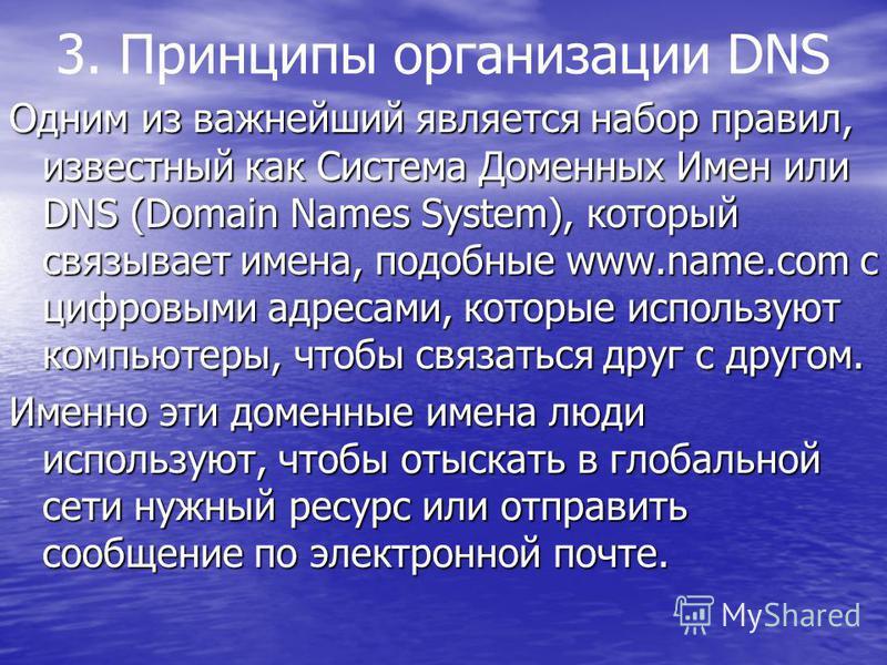 3. Принципы организации DNS Одним из важнейший является набор правил, известный как Система Доменных Имен или DNS (Domain Names System), который связывает имена, подобные www.name.com c цифровыми адресами, которые используют компьютеры, чтобы связать