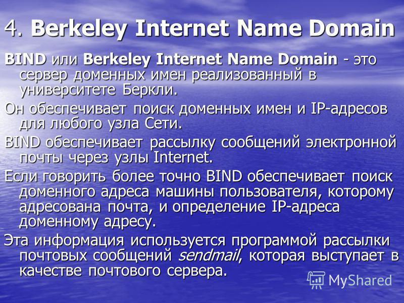 4. Berkeley Internet Name Domain BIND или Berkeley Internet Name Domain - это сервер доменных имен реализованный в университете Беркли. Он обеспечивает поиск доменных имен и IP-адресов для любого узла Сети. BIND обеспечивает рассылку сообщений электр