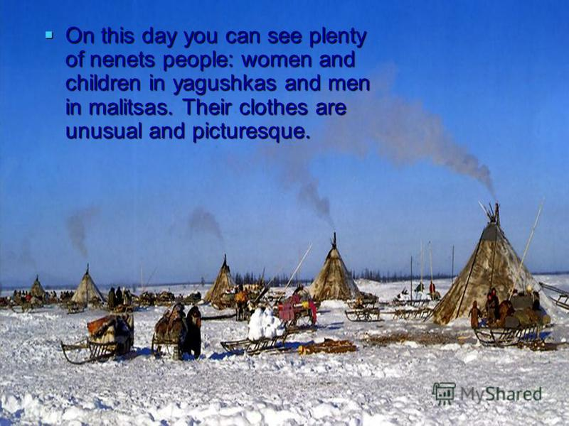 On this day you can see plenty of nenets people: women and children in yagushkas and men in malitsas. Their clothes are unusual and picturesque. On this day you can see plenty of nenets people: women and children in yagushkas and men in malitsas. The