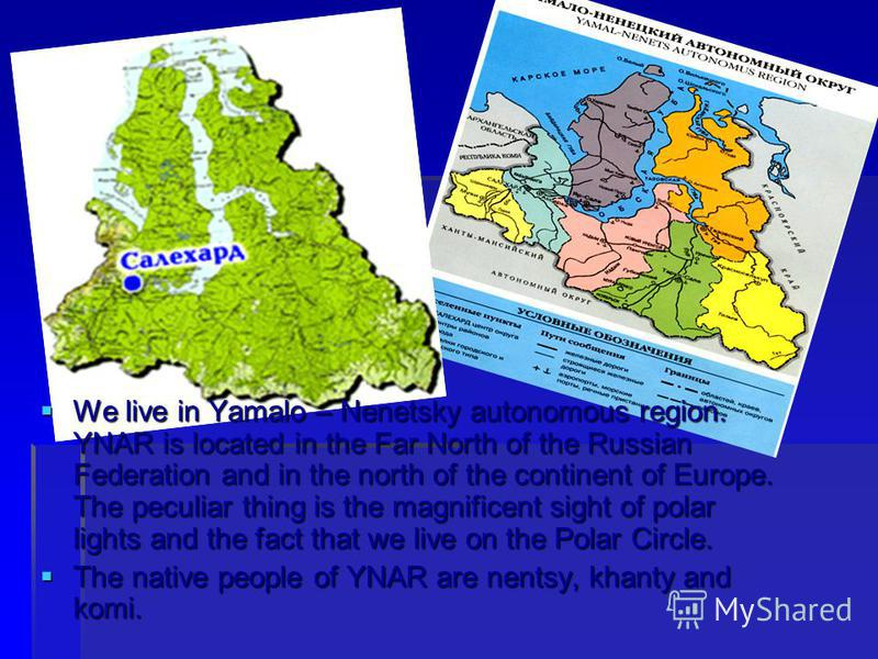 We live in Yamalo – Nenetsky autonomous region. YNAR is located in the Far North of the Russian Federation and in the north of the continent of Europe. The peculiar thing is the magnificent sight of polar lights and the fact that we live on the Polar