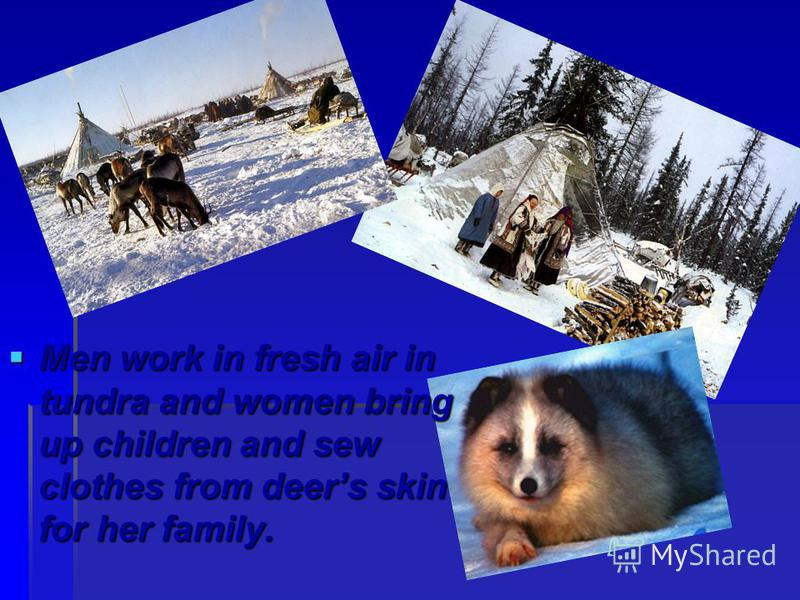 Men work in fresh air in tundra and women bring up children and sew clothes from deers skin for her family. Men work in fresh air in tundra and women bring up children and sew clothes from deers skin for her family.