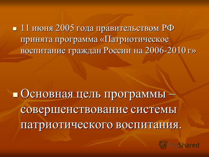 11 июня 2005 года правительством РФ принята программа «Патриотическое воспитание граждан России на 2006-2010 г» 11 июня 2005 года правительством РФ принята программа «Патриотическое воспитание граждан России на 2006-2010 г» Основная цель программы –