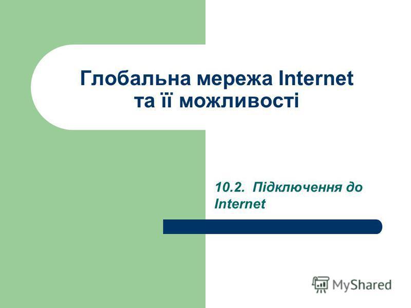 Глобальна мережа Internet та її можливості 10.2. Підключення до Internet