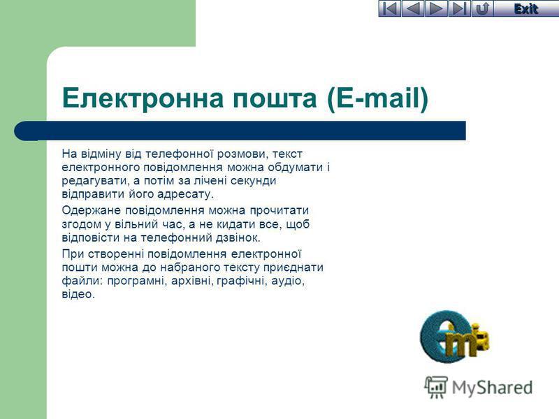 Exit Електронна пошта (E-mail) На відміну від телефонної розмови, текст електронного повідомлення можна обдумати і редагувати, а потім за лічені секунди відправити його адресату. Одержане повідомлення можна прочитати згодом у вільний час, а не кидати