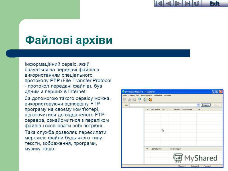 Exit Файлові архіви Інформаційний сервіс, який базується на передачі файлів з використанням спеціального протоколу FTP (File Transfer Protocol - протокол передачі файлів), був одним з перших в Internet. За допомогою такого сервісу можна, використовую