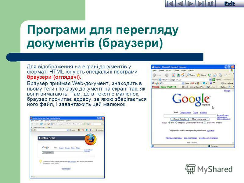 Exit Програми для перегляду документів (браузери) Для відображення на екрані документів у форматі HTML існують спеціальні програми браузери (оглядачі). Браузер приймає Web-документ, знаходить в ньому теги і показує документ на екрані так, як вони вим