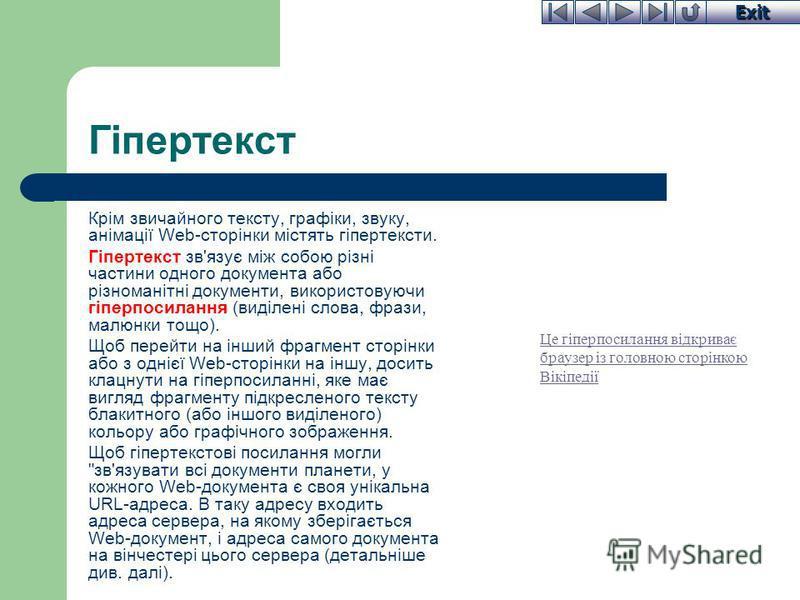 Exit Гіпертекст Крім звичайного тексту, графіки, звуку, анімації Web-сторінки містять гіпертексти. Гіпертекст зв'язує між собою різні частини одного документа або різноманітні документи, використовуючи гіперпосилання (виділені слова, фрази, малюнки т