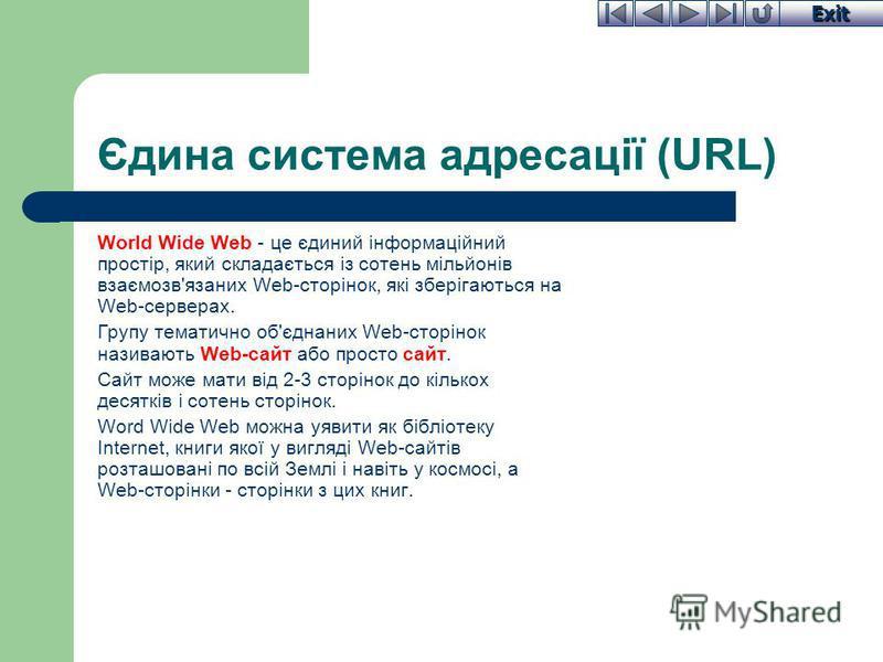 Exit Єдина система адресації (URL) World Wide Web - це єдиний інформаційний простір, який складається із сотень мільйонів взаємозв'язаних Web-сторінок, які зберігаються на Web-серверах. Групу тематично об'єднаних Web-сторінок називають Web-сайт або п