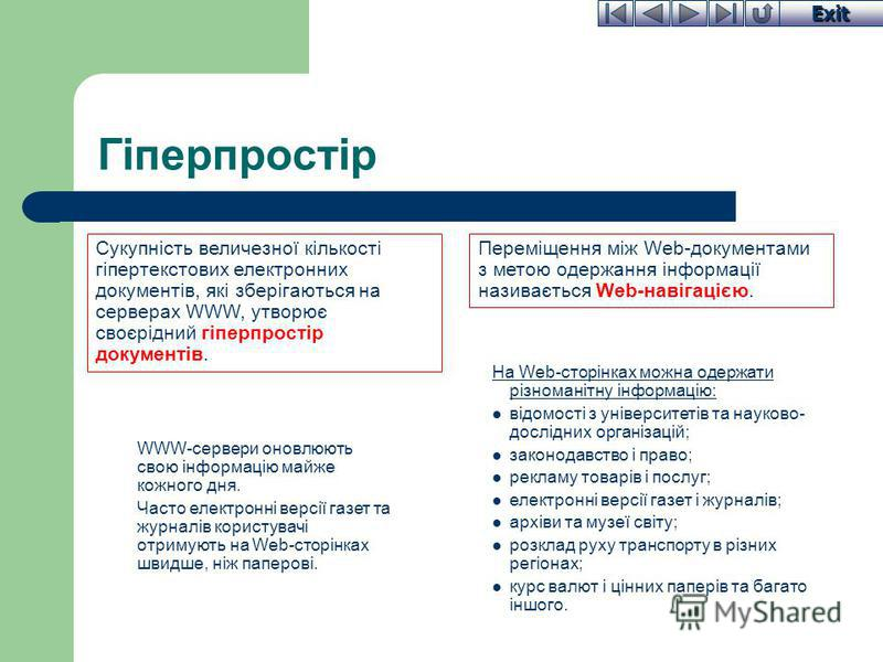 Exit Гіперпростір Сукупність величезної кількості гіпертекстових електронних документів, які зберігаються на серверах WWW, утворює своєрідний гіперпростір документів. На Web-сторінках можна одержати різноманітну інформацію: відомості з університетів