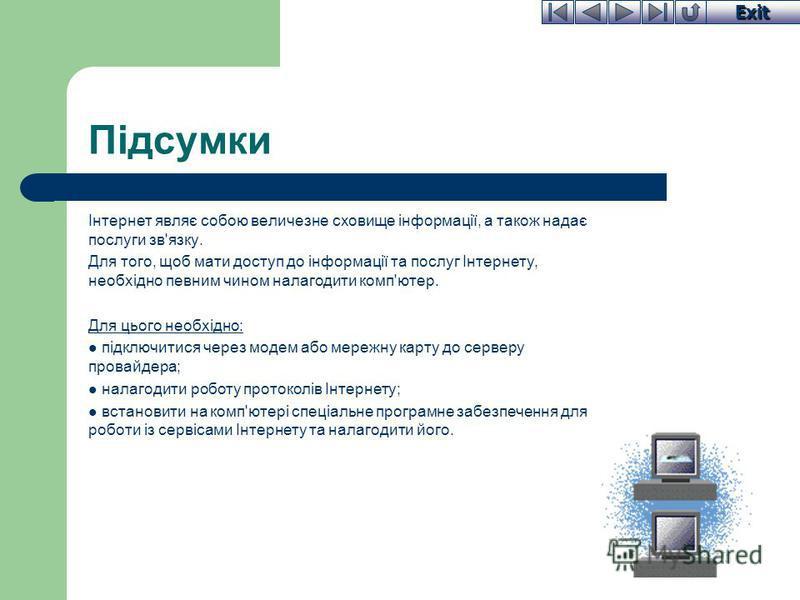 Exit Підсумки Інтернет являє собою величезне сховище інформації, а також надає послуги зв'язку. Для того, щоб мати доступ до інформації та послуг Інтернету, необхідно певним чином налагодити комп'ютер. Для цього необхідно: підключитися через модем аб