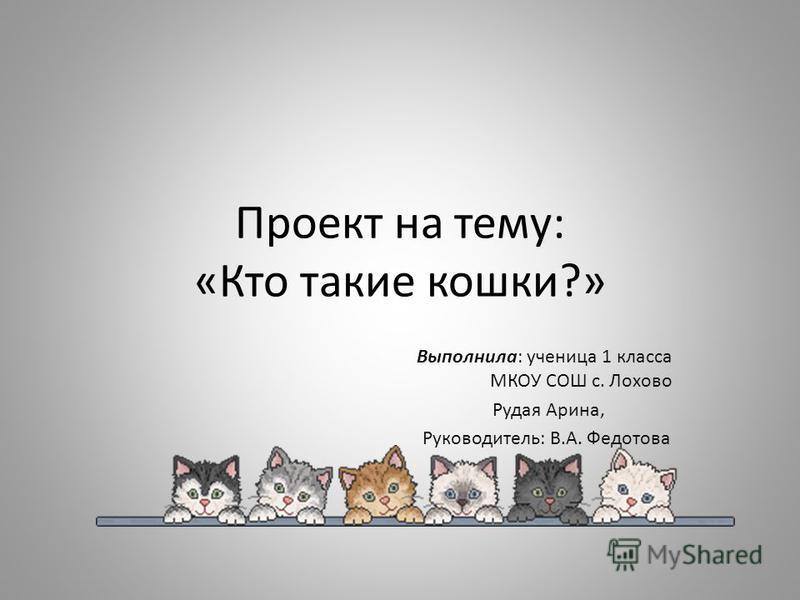 Проект на тему: «Кто такие кошки?» Выполнила: ученица 1 класса МКОУ СОШ с. Лохово Рудая Арина, Руководитель: В.А. Федотова