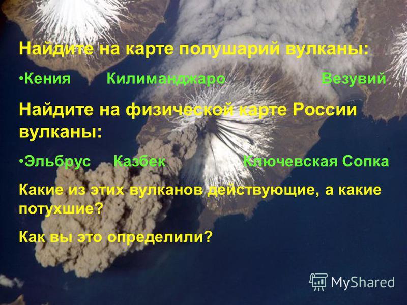Найдите на карте полушарий вулканы: Кения Килиманджаро Везувий Найдите на физической карте России вулканы: Эльбрус Казбек Ключевская Сопка Какие из этих вулканов действующие, а какие потухшие? Как вы это определили?
