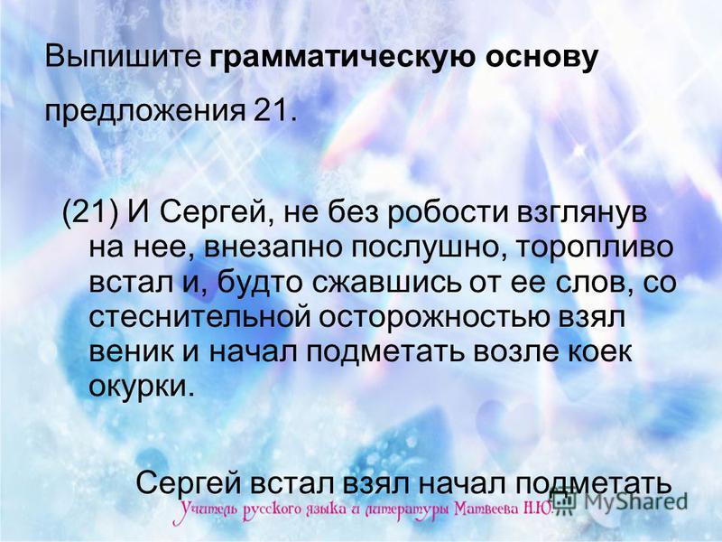 Выпишите грамматическую основу предложения 21. (21) И Сергей, не без робости взглянув на нее, внезапно послушно, торопливо встал и, будто сжавшись от ее слов, со стеснительной осторожностью взял веник и начал подметать возле коек окурки. Сергей встал