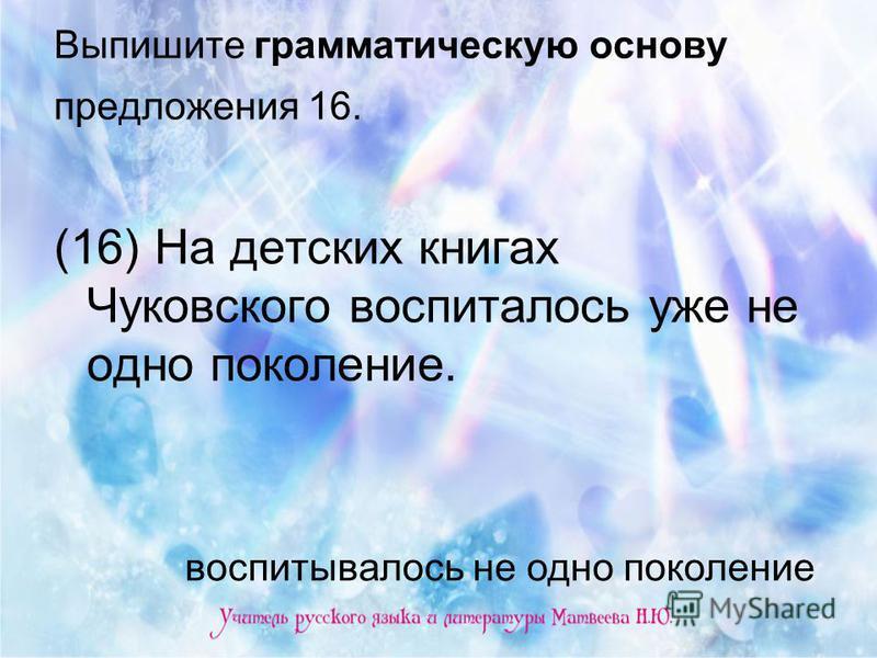 Выпишите грамматическую основу предложения 16. (16) На детских книгах Чуковского воспиталось уже не одно поколение. воспитывалось не одно поколение