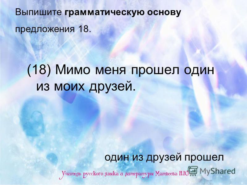 Выпишите грамматическую основу предложения 18. (18) Мимо меня прошел один из моих друзей. один из друзей прошел