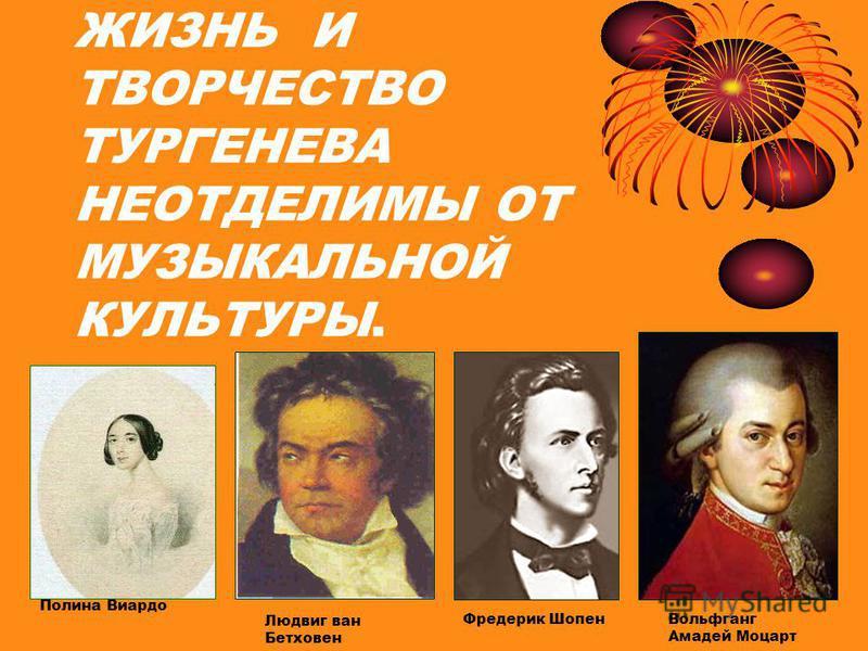 ЖИЗНЬ И ТВОРЧЕСТВО ТУРГЕНЕВА НЕОТДЕЛИМЫ ОТ МУЗЫКАЛЬНОЙ КУЛЬТУРЫ. Полина Виардо Людвиг ван Бетховен Фредерик Шопен Вольфганг Амадей Моцарт