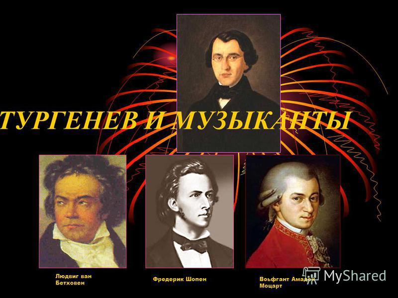 ТУРГЕНЕВ И МУЗЫКАНТЫ Людвиг ван Бетховен Фредерик Шопен Воьфгант Амадей Моцарт