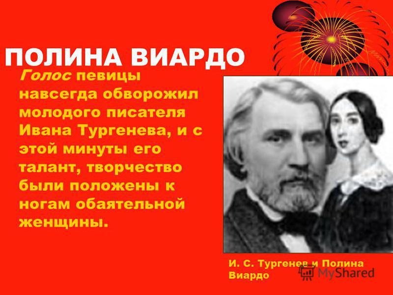 ПОЛИНА ВИАРДО Голос певицы навсегда обворожил молодого писателя Ивана Тургенева, и с этой минуты его талант, творчество были положены к ногам обаятельной женщины. И. С. Тургенев и Полина Виардо