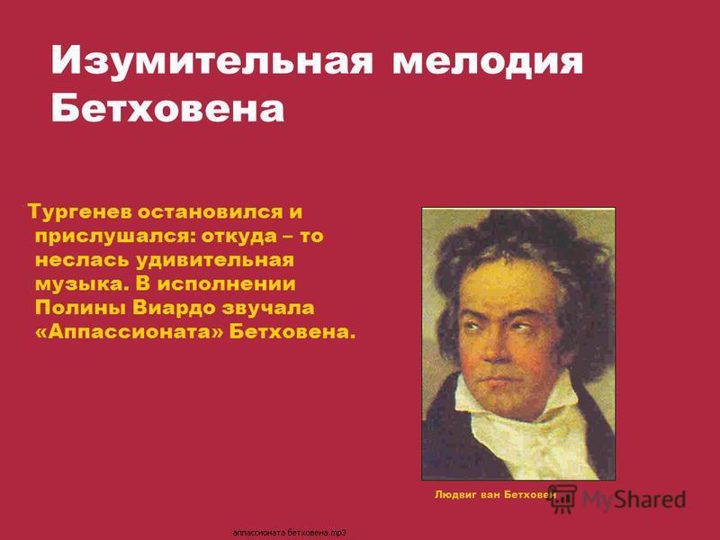 Изумительная мелодия Бетховена Тургенев остановился и прислушался: откуда – то неслась удивительная музыка. В исполнении Полины Виардо звучала «Аппассионата» Бетховена. Людвиг ван Бетховен