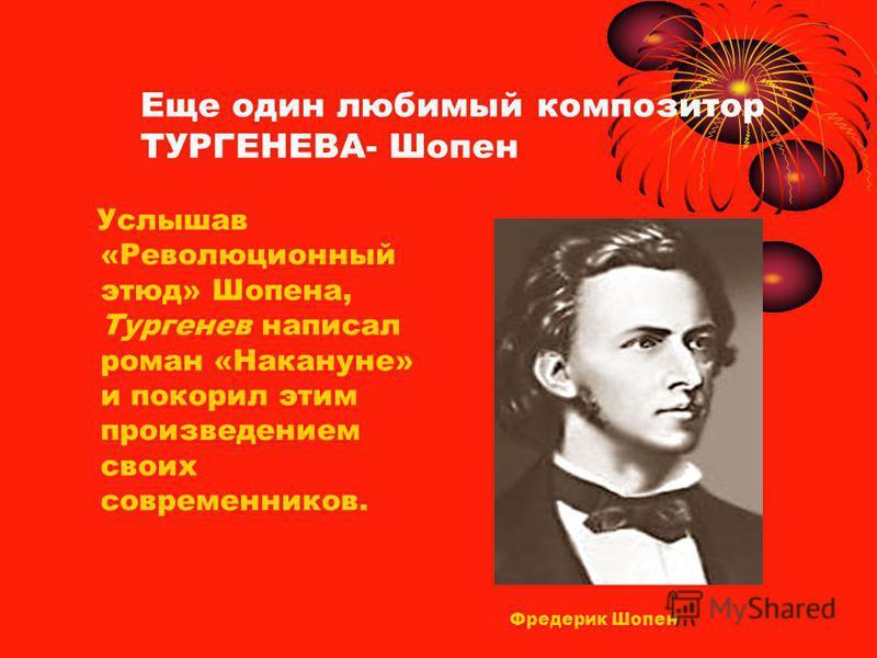 Услышав «Революционный этюд» Шопена, Тургенев написал роман «Накануне» и покорил этим произведением своих современников. Еще один любимый композитор ТУРГЕНЕВА- Шопен Фредерик Шопен