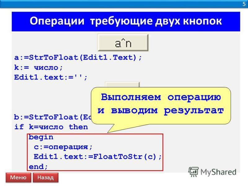 5 5 Операции требующие двух кнопок a:=StrToFloat(Edit1.Text); k:= число; Edit1.text:=''; b:=StrToFloat(Edit1.Text); if k=число then begin c:=операция; Edit1.text:=FloatToStr(c); end; Выполняем операцию и выводим результат Меню Назад