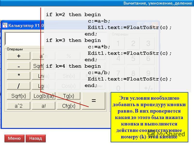 Вычитание, умножение, деление if k=2 then begin c:=a-b; Edit1.text:=FloatToStr(c); end; if k=3 then begin c:=a*b; Edit1.text:=FloatToStr(c); end; if k=4 then begin c:=a/b; Edit1.text:=FloatToStr(c); end; Меню Назад Эти условия необходимо добавить в п