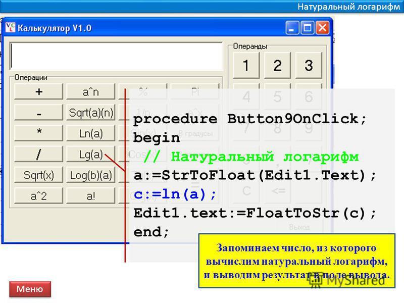 Натуральный логарифм procedure Button9OnClick; begin // Натуральный логарифм a:=StrToFloat(Edit1.Text); c:=ln(a); Edit1.text:=FloatToStr(c); end; Меню Запоминаем число, из которого вычислим натуральный логарифм, и выводим результат в поле вывода.