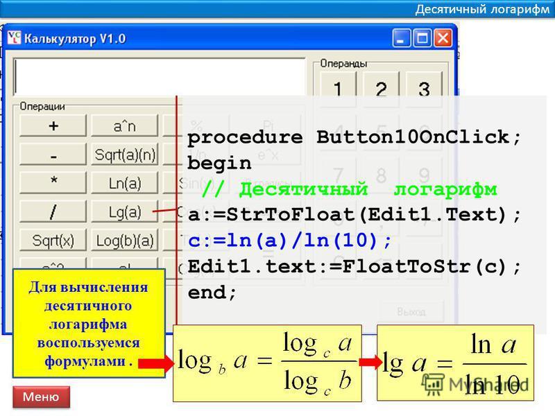 Десятичный логарифм procedure Button10OnClick; begin // Десятичный логарифм a:=StrToFloat(Edit1.Text); c:=ln(a)/ln(10); Edit1.text:=FloatToStr(c); end; Меню Для вычисления десятичного логарифма воспользуемся формулами.