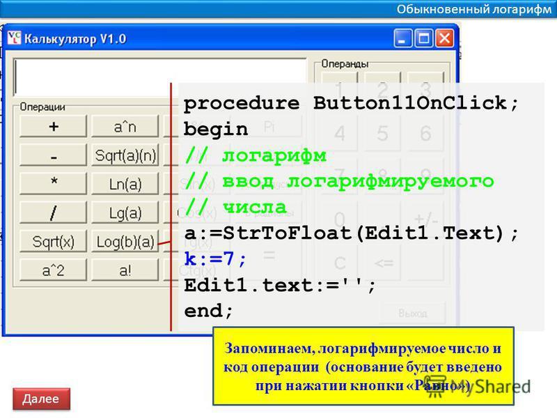 Обыкновенный логарифм procedure Button11OnClick; begin // логарифм // ввод логарифмируемого // числа a:=StrToFloat(Edit1.Text); k:=7; Edit1.text:=''; end; Далее Запоминаем, логарифмируемое число и код операции (основание будет введено при нажатии кно