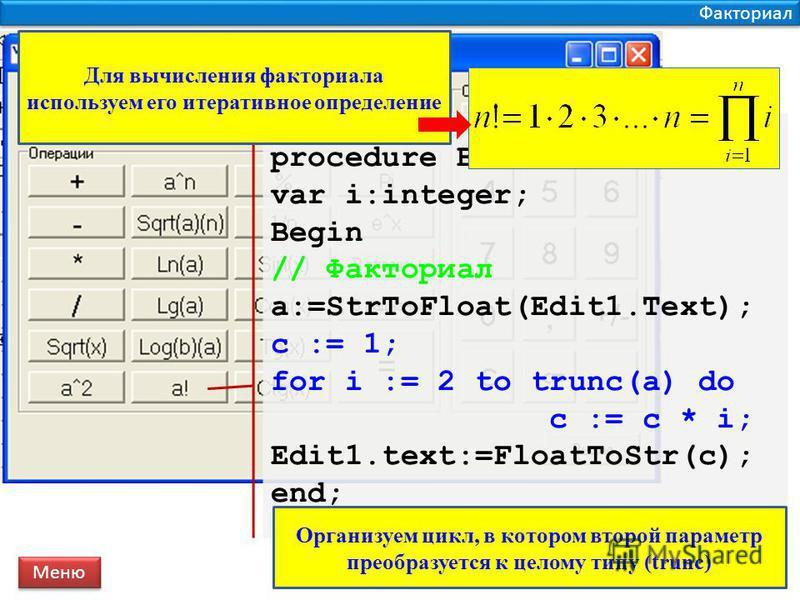 Факториал procedure Button12OnClick; var i:integer; Begin // Факториал a:=StrToFloat(Edit1.Text); c := 1; for i := 2 to trunc(a) do c := c * i; Edit1.text:=FloatToStr(c); end; Меню Для вычисления факториала используем его итеративное определение Орга