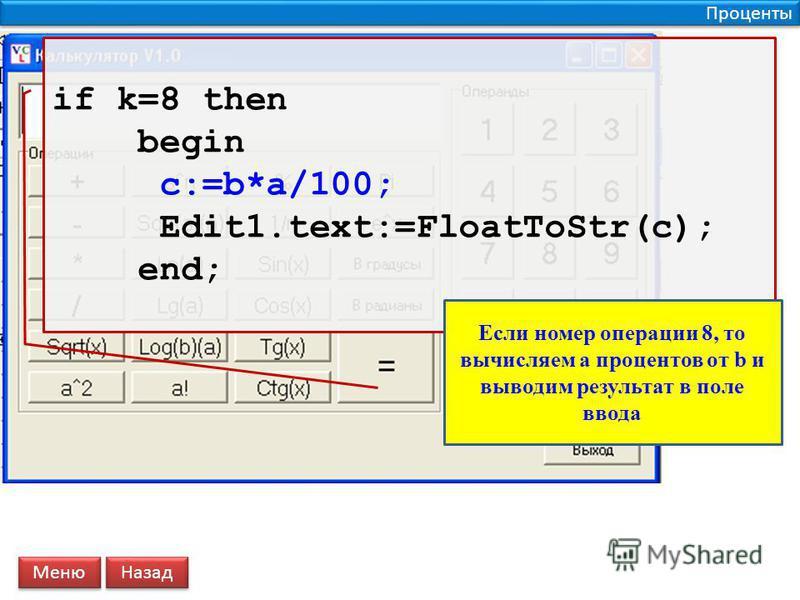 Проценты if k=8 then begin c:=b*a/100; Edit1.text:=FloatToStr(c); end; Меню Назад Если номер операции 8, то вычисляем a процентов от b и выводим результат в поле ввода