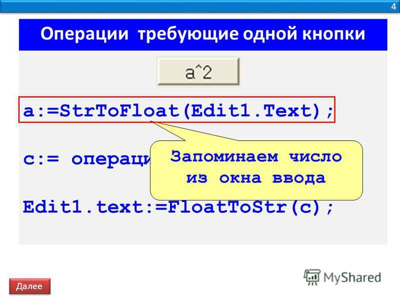 4 4 Операции требующие одной кнопки a:=StrToFloat(Edit1.Text); c:= операция; Edit1.text:=FloatToStr(c); Запоминаем число из окна ввода Далее