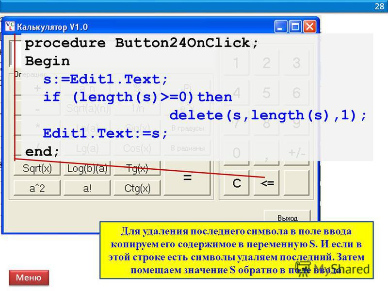 28 procedure Button24OnClick; Begin s:=Edit1.Text; if (length(s)>=0)then delete(s,length(s),1); Edit1.Text:=s; end; Меню Для удаления последнего символа в поле ввода копируем его содержимое в переменную S. И если в этой строке есть символы удаляем по