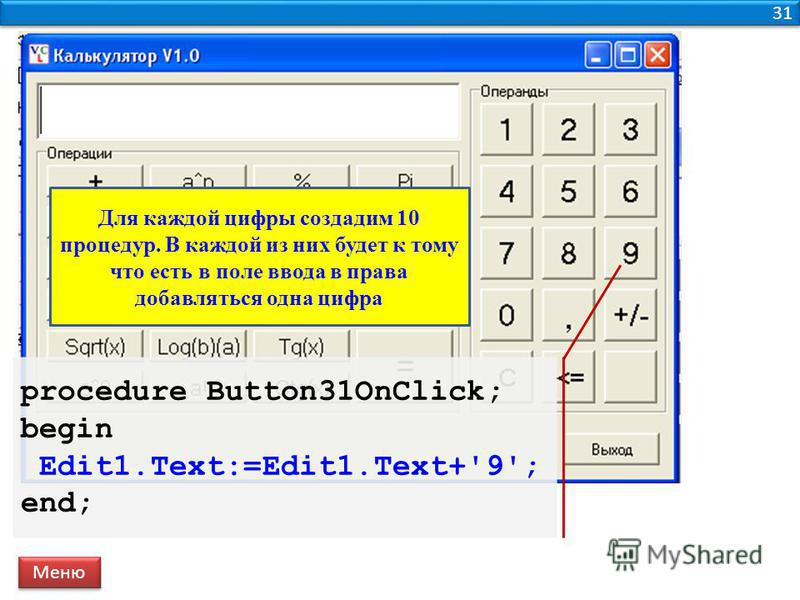 31 procedure Button31OnClick; begin Edit1.Text:=Edit1.Text+'9'; end; Меню Для каждой цифры создадим 10 процедур. В каждой из них будет к тому что есть в поле ввода в права добавляться одна цифра