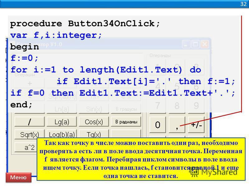 32 procedure Button34OnClick; var f,i:integer; begin f:=0; for i:=1 to length(Edit1.Text) do if Edit1.Text[i]='.' then f:=1; if f=0 then Edit1.Text:=Edit1.Text+'.'; end; Меню Так как точку в числе можно поставить один раз, необходимо проверять а есть