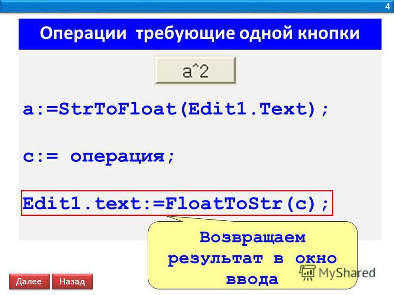 4 4 Операции требующие одной кнопки a:=StrToFloat(Edit1.Text); c:= операция; Edit1.text:=FloatToStr(c); Возвращаем результат в окно ввода Далее Назад