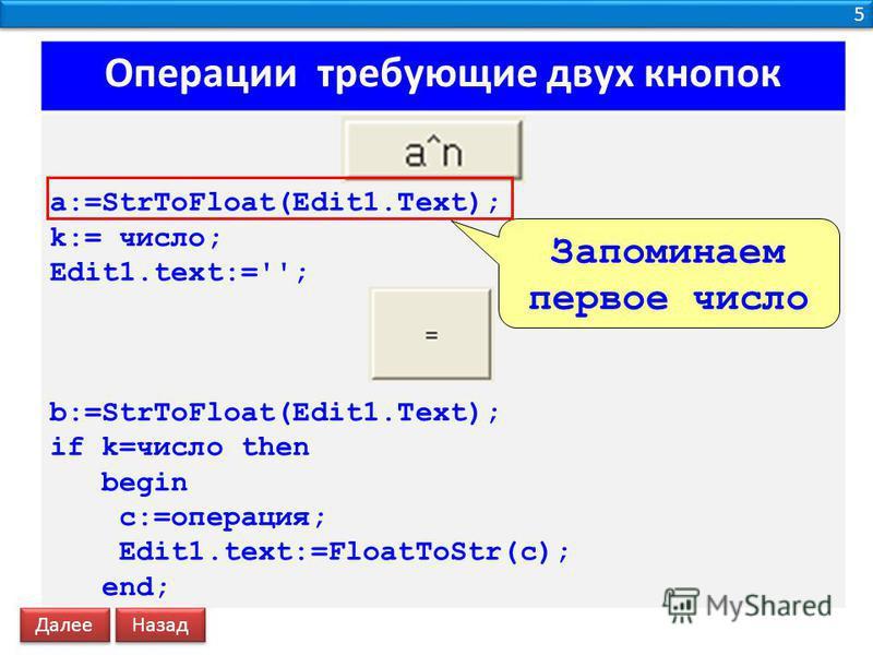 5 5 Операции требующие двух кнопок a:=StrToFloat(Edit1.Text); k:= число; Edit1.text:=''; b:=StrToFloat(Edit1.Text); if k=число then begin c:=операция; Edit1.text:=FloatToStr(c); end; Запоминаем первое число Далее Назад