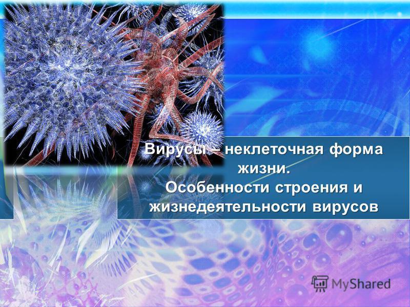 Вирусы – неклеточная форма жизни. Особенности строения и жизнедеятельности вирусов