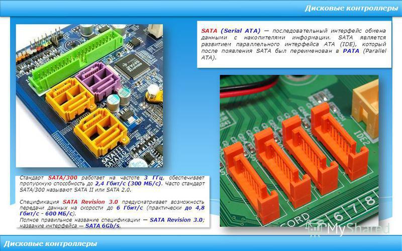 Дисковые контроллеры SATA (Serial ATA) последовательный интерфейс обмена данными с накопителями информации. SATA является развитием параллельного интерфейса ATA (IDE), который после появления SATA был переименован в PATA (Parallel ATA). Стандарт SATA